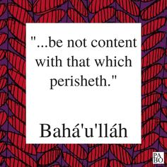 """""""...be not content with that which perisheth."""" Gleanings From the Writings of Bahá'u'lláh, p.320"""