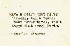 Have a heart that never hardens, a temper that never tires and a touch that never hurts -- Dickens.