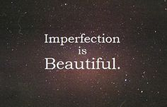 Which makes us all beautiful since nobody is perfect.