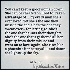 You can't keep a good woman down. She can be cheated on. Lied to. Taken advantage of.. by every man she's ever loved. Yet she's the one they miss in the end. She's the one they swear over- for letting go. She's the one that haunts their thoughts. She's the one that's gathered all her dignity from their misuse and went on to love again. She rises like a Phoenix after betrayal- and damn she lights up the sky.