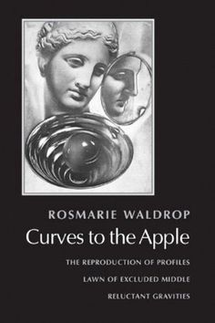 Curves to the Apple: The Reproduction of Profiles, Lawn of Excluded Middle, Reluctant Gravities by Rosmarie Waldrop