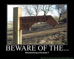 This is a great saying that I found from Woodworking for Mere Mortals. I laughed out loud on this one. This is a MUST MAKE!