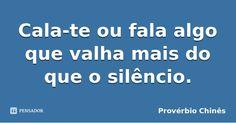 Cala-te ou fala algo que valha mais do que o silêncio. — Provérbio Chinês