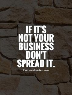 If it's not your business don't spread it. Gossip quotes on PictureQuotes.com.
