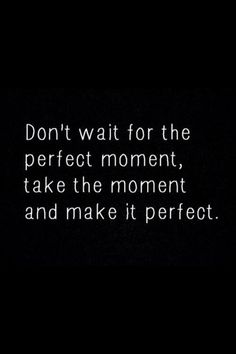don't wait the perfect moment