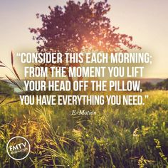 Consider this each morning: From the moment you lift your head off the pillow, you have everything you need ..