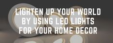 Lighten Up Your World by Using Led Lights for Your Home Decor