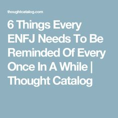 6 Things Every ENFJ Needs To Be Reminded Of Every Once In A While | Thought Catalog