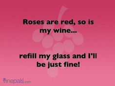 Roses are red, so is my wine... refill my glass and I'll be just fine!