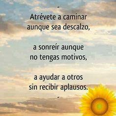 Atrevete a caminar aunque sea descalzo, a sonreir aunque no tengas motivos, a ayudar a otros sin recibir aplausos