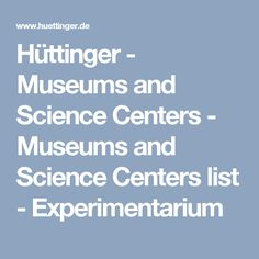 Hüttinger - Museums and Science Centers - Museums and Science Centers list - Experimentarium