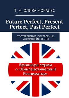 Future Perfect, Present Perfect, Past Perfect - Т. Олива Моралес — Ridero