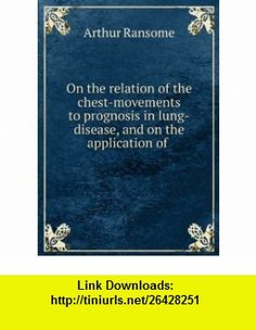 On the relation of the chest-movements to prognosis in lung-disease, and on the application of . Arthur Ransome ,   ,  , ASIN: B0068IVT44 , tutorials , pdf , ebook , torrent , downloads , rapidshare , filesonic , hotfile , megaupload , fileserve