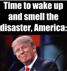 STAY WOKE AMERICA, IT'S BAD & ON COURSE TO GET WORSE. HE'S GOT TO GO!