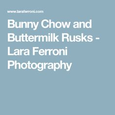 Bunny Chow and Buttermilk Rusks - Lara Ferroni Photography