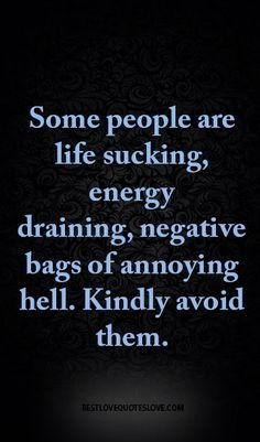 Some people are life sucking, energy draining, negative bags of annoying hell. Kindly avoid them.