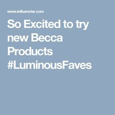 So Excited to try new Becca Products #LuminousFaves