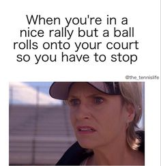When you're in a nice rally but a ball rolls onto your court so you have to stop.