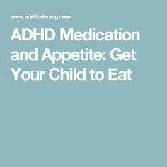 ADHD Medication and Appetite: Get Your Child to Eat