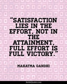 Satisfaction lies in the effort, not in the attainment, full effort is full victory.