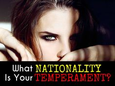 What Nationality Does Your Temperament Belong To?  You are British. You simply don't have much of a temper to speak of. You are usually at an even-keel and have a balanced and appropriate reaction to most situations. Every once in a while you may curse someone out, but once you have that tiny bit of aggression off your chest, everything is OK again.