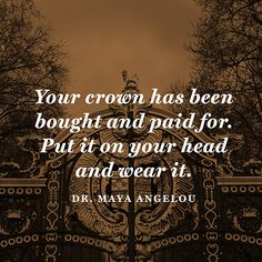 """Your crown has been bought and paid for. Put it on your head and wear it. Maya Angelou, can't help but think of the crown of thorns. The Words, Cool Words, Great Quotes, Quotes To Live By, Inspirational Quotes, Awesome Quotes, Motivational Quotes, Self Quotes, Life Quotes"