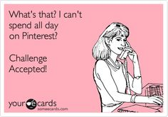 Funny Encouragement Ecard: What's that? I can't spend all day on Pinterest? Challenge Accepted!