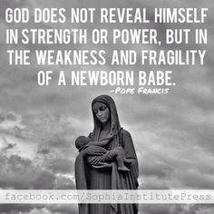 God does not reveal himself in strength or power, but in the weakness and fragility of a newborn babe.-Pope Francis