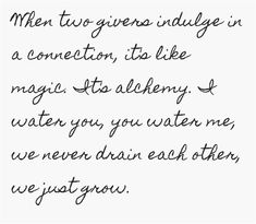 When two givers indulge in a connection, it's like magic. It's alchemy. I water you, you water me, we never drain each other, we just grow.