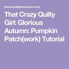 That Crazy Quilty Girl: Glorious Autumn: Pumpkin Patch(work) Tutorial