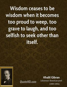 """""""Wisdom ceases to be wisdom when it becomes too proud to weep, too grave to laugh, and too selfish to seek other than itself."""" - Khalil Gibran"""