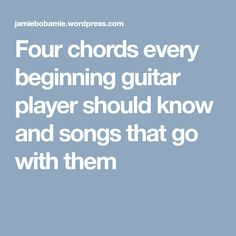 Four chords every beginning guitar player should know and songs that go with them