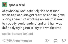 Chewbacca was definitely the best man when Han and Leia got married and he gave a long speech of Wookie noises that next to nobody could understand and Han was definitely trying not to cry the whole time.