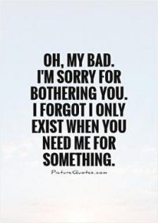 Inspirational Quotes About Strength :Oh, my bad. I'm sorry for bothering you. I forgot I only exist when you need Friendship Quotes # Wisdom Quotes, Quotes To Live By, Life Quotes, Funny Quotes, Qoutes, Taken For Granted Quotes, Sad Sayings, Being Used Quotes, Family Quotes