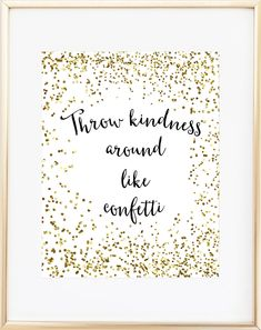 Throw kindness around like confetti. It's printed in crisp archival inks on a sturdy acid-free specialty paper designed to make the colors really pop. This one is NOT gold foil, but a high-quality spa