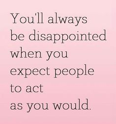 you'll always be disappointed, when you expect people,to act as you would Jokes Quotes, Dankest Memes, Funny Quotes, Life Quotes, Humorous Sayings, Inspiring Quotes About Life, Inspirational Quotes, Expectation Quotes, Proverbs 13