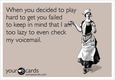 When you decided to play hard to get you failed to keep in mind that I am too lazy to even check my voicemail.