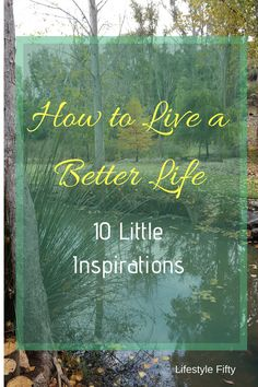 How to Live a Better Life. As I've got older I've become less tolerant. This fact often jeopardises my quest to live more wisely. I find that my thoughts around, 'How to live a better life' are a real conundrum as the years fly by. Here are 10 inspirational quotes and sayings to motivate you to live a better life and not sweat the small stuff.