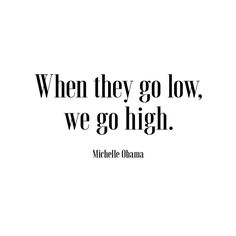 When they go low, we go high. - Michelle Obama