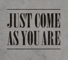"""Just come as you are."""