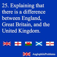 Anglophile Problem 25: Explaining that there is a difference between England, Great Britain, and the United Kingdom.
