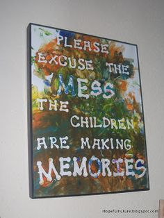 "Oh my goodness every mom needs this hanging somewhere in her house!  ""Please excuse the mess the children are making memories""  Great reminder and encouragement for moms!"