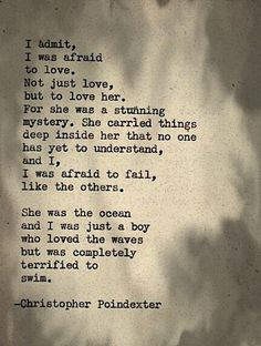 I admit, I was afraid to love. Not just love, but to love her. For she was a stunning mystery. She carried things deep inside her that no one has yet to understand, and I, I was afraid to fail, like the others. She was the ocean and I was just a boy who loved the waves but was completely terrified to swim.