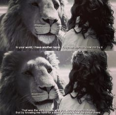 Lucy Pevensie: Will you come and visit us in our world? Aslan: I shall be watching you always. Lucy Pevensie: How? Aslan: In your world, I have another name. You must learn to know me by it. That was the very reason why you were brought to Narnia, that by knowing me here for a little, you may know me better there. The Chronicles of Narnia: The Voyage of the Dawn Treader (2010) #cslewis