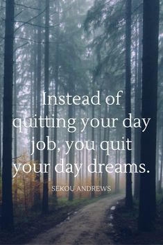 """""""Instead of quitting your day job you quit your day dreams."""" - Sekou Andrews on the School of Greatness podcast"""