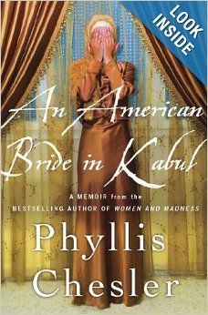 An American Bride in Kabul: A Memoir: Phyllis Chesler: Amazon.com: Books Twenty years old and in love, Phyllis Chesler, a Jewish-American girl from Brooklyn, embarked on an adventure that has lasted for more than a half-century. In 1961, when she arrived in Kabul with her Afghan bridegroom, authorities took away her American passport. Chesler was now the property of her husband's family and had no rights of citizenship.