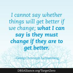 I cannot say whether things will get better if we change; what I can say is they must change if they are to get better. -Georg Christoph Lichtenberg  Join DBSA in raising expectations for mental health treatment: www.dbsalliance.org/TargetZero