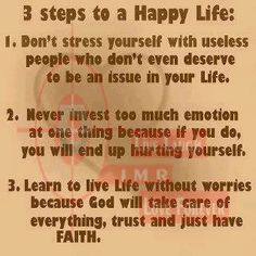 3 steps to a Happy Life: 1. Don't stress yourself with useless people who don't even deserve to be an issue in your life. 2. Never invest too much emotion at one thing because if you do, you will end up hurting yourself. 3. Learn to live life without worries because GOD will take care of everything, trust and just have FAITH.