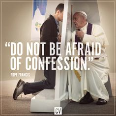 """Everyone say to himself: 'When was the last time I went to confession?' And if it has been a long time, don't lose another day! Go, the priest will be good. And Jesus, (will be) there, and Jesus is better than the priests - Jesus receives you. He will receive you with so much love! Be courageous, and go to confession,"" - Pope Francis"