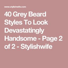 40 Grey Beard Styles To Look Devastatingly Handsome - Page 2 of 2 - Stylishwife